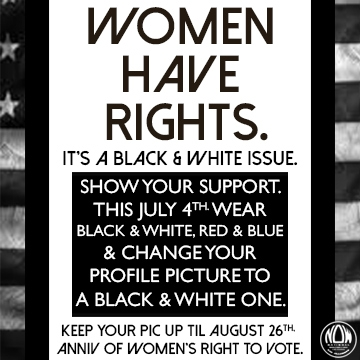 Women Have Rights. It's black and white issue.. Show your support this July 4th. Wear black and white or red and blue.  Change your profil picture to a black and white one. Keep your pic up until August 26.